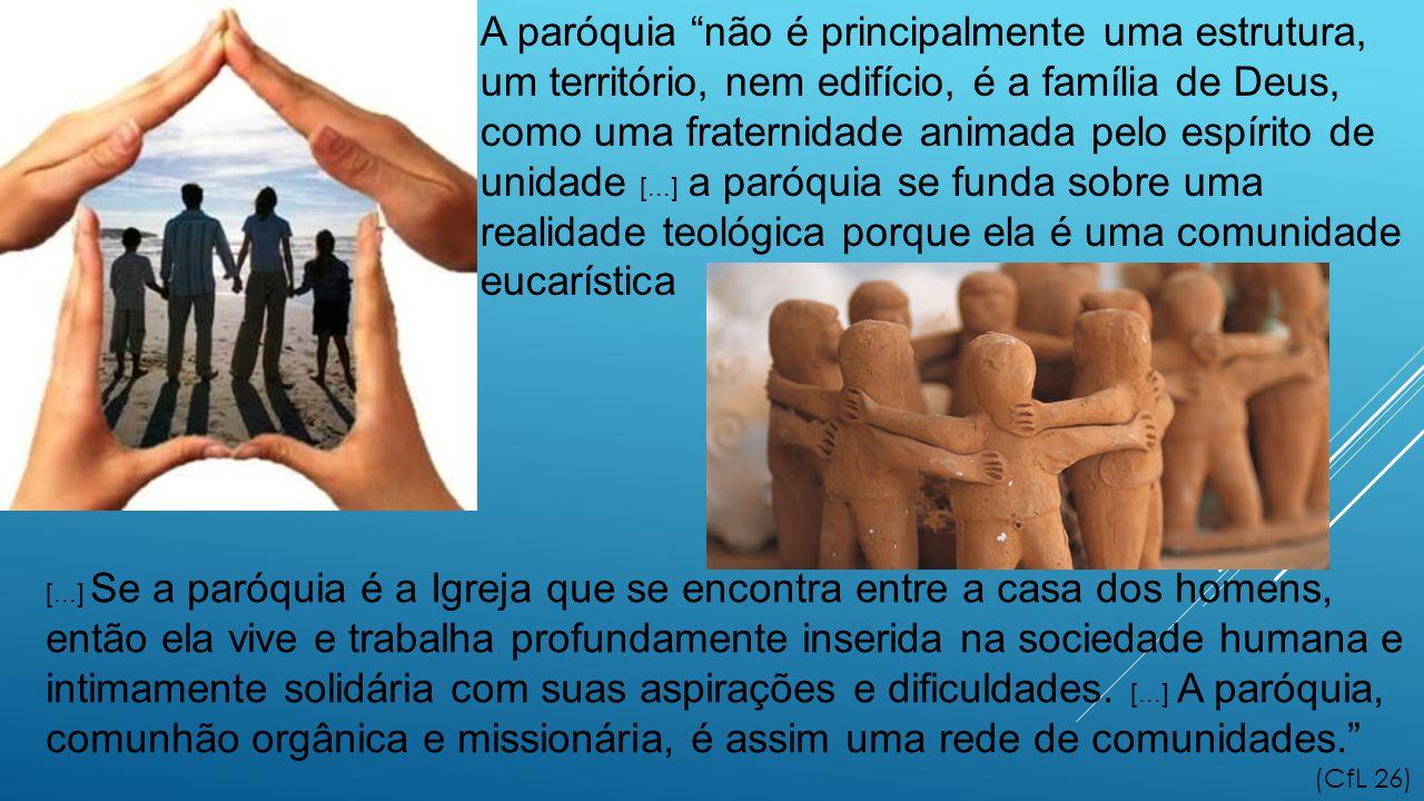 A paróquia não é principalmente uma estrutura, um território, nem edifício, é a família de Deus, como uma fraternidade animada pelo espírito de unidade [...] a paróquia se funda sobre uma realidade teológica porque ela é uma comunidade eucarística